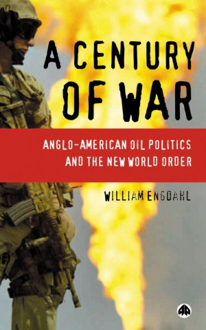 Century Of War: Anglo-American Oil Politics and the New World Order